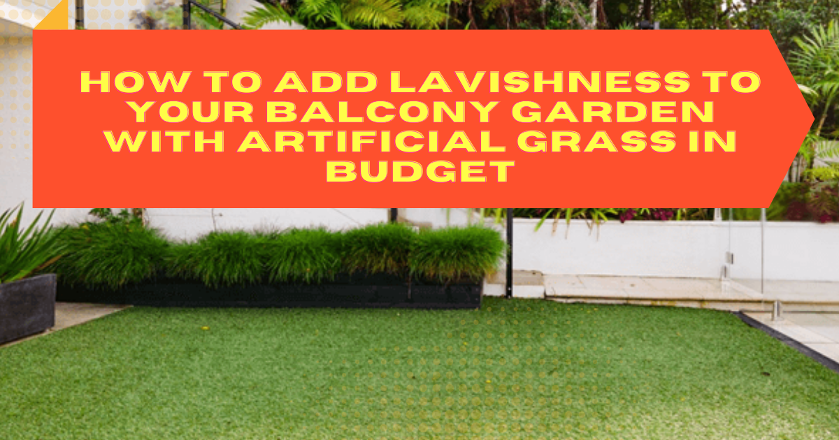 How to Add Lavishness to Your Balcony Garden with Artificial Grass in Budget